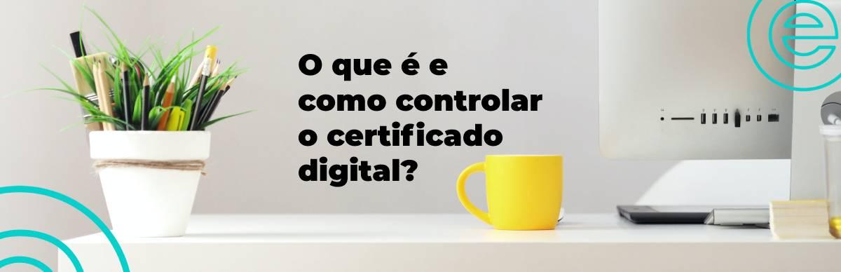 O que é e como controlar o certificado digital?